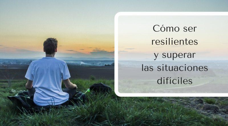 Cómo ser resilientes y superar las situaciones difíciles
