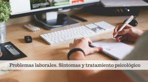 Problemas laborales. Síntomas y tratamiento psicológico