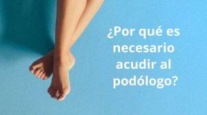 ¿Por qué es necesario acudir al podólogo?