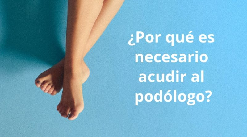 Por qué es necesario acudir al podólogo