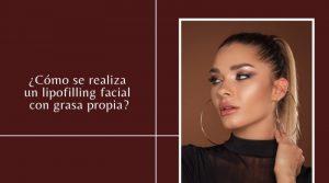¿Cómo se realiza un lipofilling facial con grasa propia?