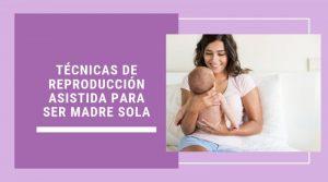 Técnicas de reproducción asistida para ser madre sola