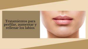 Tratamientos para perfilar, aumentar y rellenar los labios