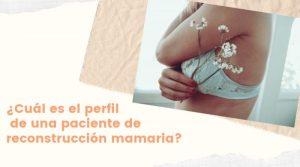 ¿Cuál es el perfil de una paciente de reconstrucción mamaria?