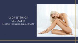 Usos estéticos del láser: Lesiones vasculares, depilación, etc.