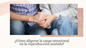 ¿Cómo aligerar la carga emocional en la reproducción asistida?