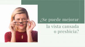 ¿Se puede mejorar la vista cansada o presbicia?