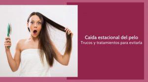 Caída estacional del pelo. Trucos y tratamientos para evitarla