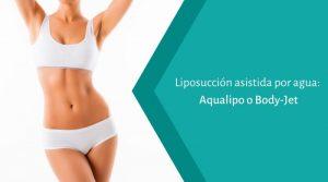 Liposucción asistida por agua: Aqualipo o Body-Jet