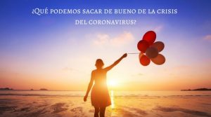 ¿Qué podemos sacar de bueno de la crisis del coronavirus?