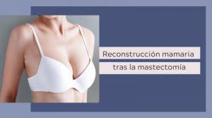 Reconstrucción mamaria tras la mastectomía