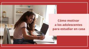 Cómo motivar a los adolescentes para estudiar en casa