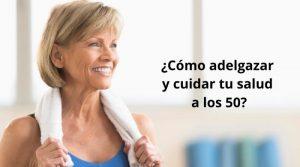 ¿Cómo adelgazar y cuidar tu salud a los 50?