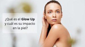 ¿Qué es el Glow Up y cuál es su efecto en la piel?