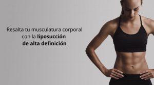 Resalta tu musculatura corporal con la  liposucción de alta definición